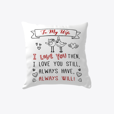 To My Wife I Love You Then, I Love You Still, Always Have, Always Will Pillow   Wedding Anniversary Gift   Gift For Wife White T-Shirt Front