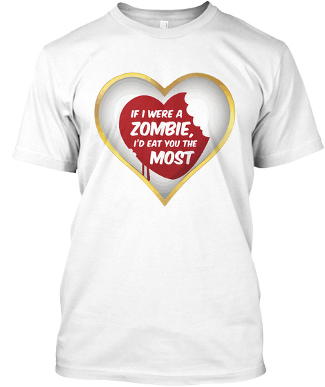 If I Were A Zombie I'd Eat You The Most White T-Shirt Front