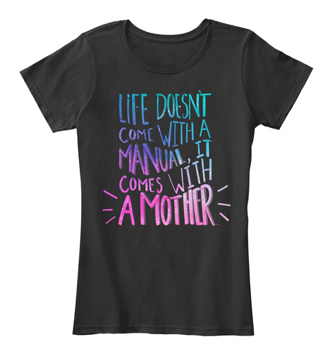 Life Doesnt Come With A Manual It Comes With A Mother Black T-Shirt Front