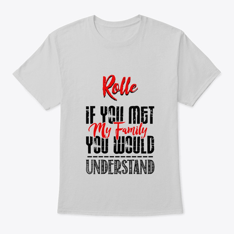 If You Met My Family Rolle Funny Shirt Light Steel T-Shirt Front