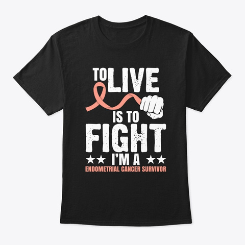 To Live Is To Fight Endometrial Cancer  Black T-Shirt Front