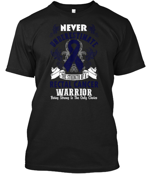 Never Underestimate The Strength Of A Rectal Cancer Warrior Being Strong Is The Only Choice Black T-Shirt Front