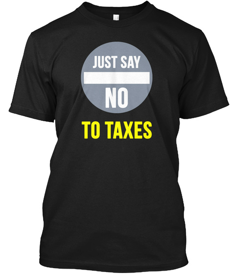 Just Say No   To Taxes   Tee Black T-Shirt Front