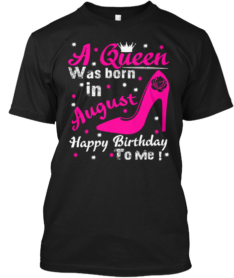 A Queen Was Born In August Happy Birthday To Me! Black T-Shirt Front