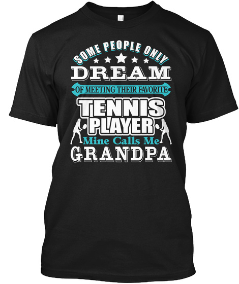 Some People Only Dream Of Meeting Their Favorite Tennis Player Mine Calls Me Grandpa Black T-Shirt Front