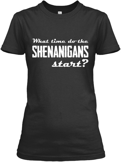 What Time Do The Shenanigans Start? Black T-Shirt Front
