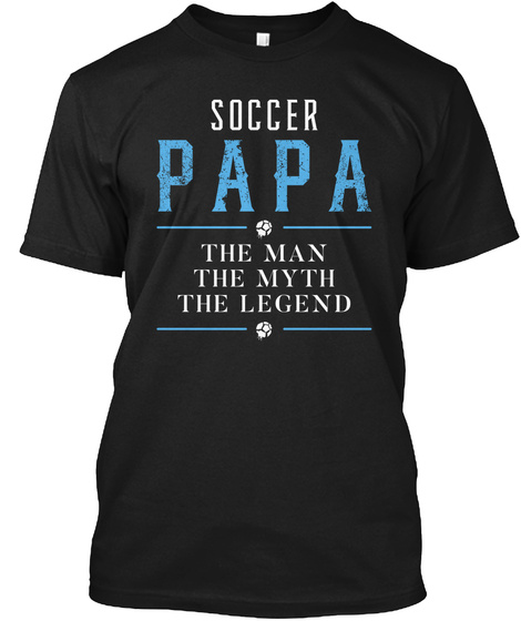 Soccer Papa The Man The Myth The Legend Black T-Shirt Front