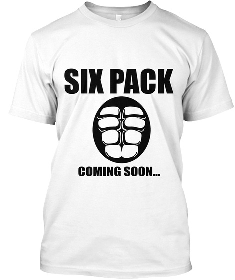 Six Pack Coming Soon... White T-Shirt Front