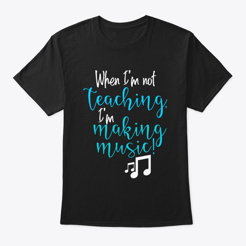 When I'm Not Teaching, I'm Making Music! Black T-Shirt Front