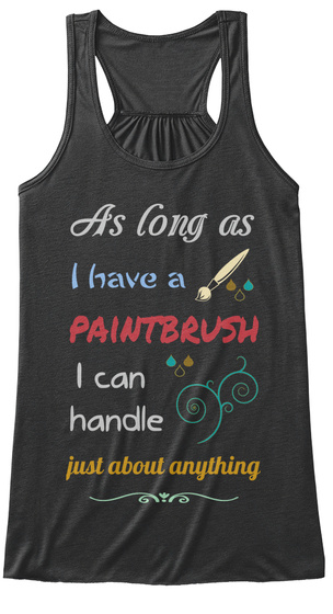 As Long As I Have A Paintbrush I Can Handle Just About Anything Dark Grey Heather Women's Tank Top Front