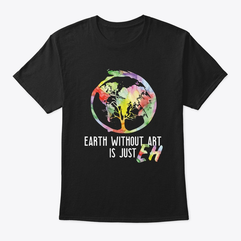 The Earth Without Art Is Just Eh Funny A Black T-Shirt Front