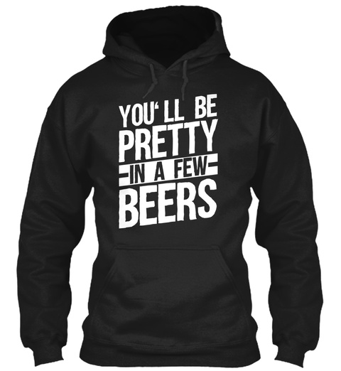 You'll Be Pretty In A Few Beers Black T-Shirt Front