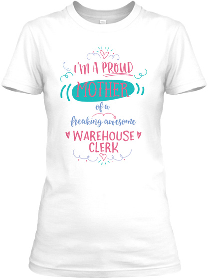 I Am A Proud Mother Of A Freaking Awesome Warehouse Clerk White T-Shirt Front