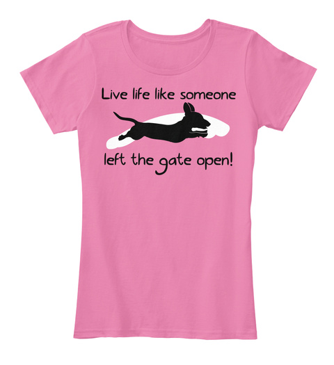 Live Life Like Someone Left The Gate Open! True Pink T-Shirt Front