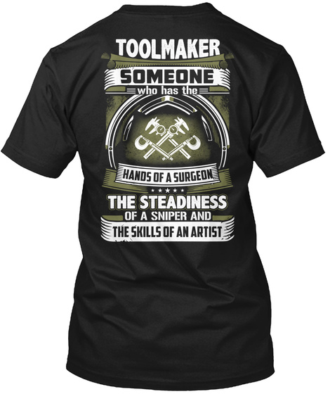 Toolmaker Someone Who Has The Hands Of A Surgeon The Steadiness Of A Sniper And The Skills Of An Artist Black T-Shirt Back