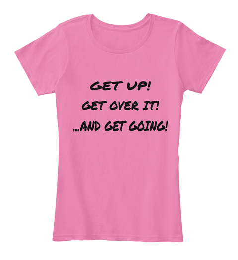 Get Up!  Get Over It! ...And Get Going! True Pink T-Shirt Front