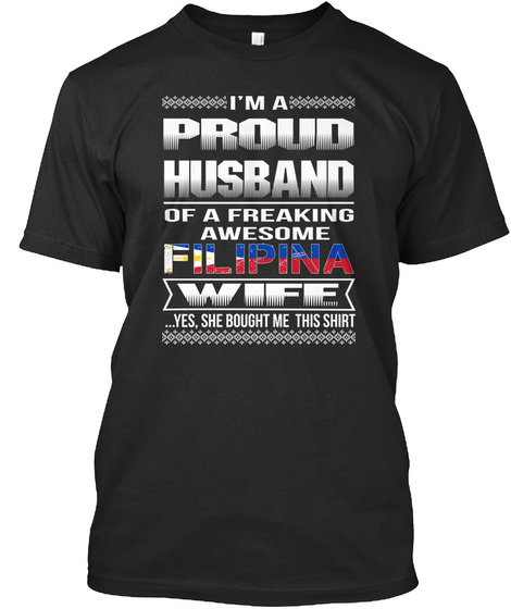 Im A Proud Husband Of A Freaking Awesome Filipina Wife Yes She Bought Me This Shirt Black T-Shirt Front