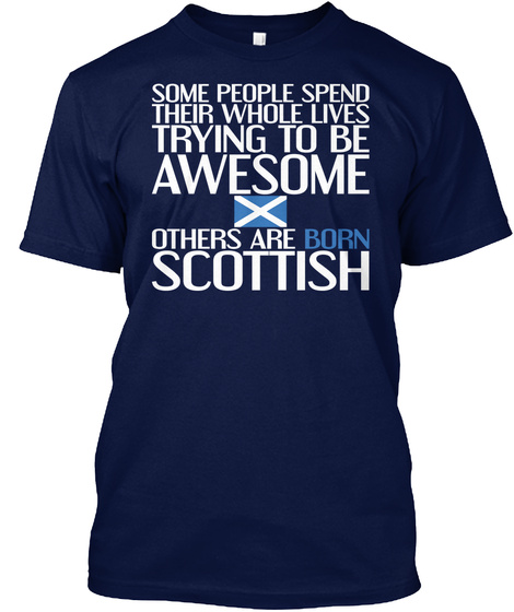 Some People Spend Their Whole Lives Trying To Be Awesome Others Are Born Scottish  Navy T-Shirt Front