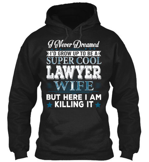 I Never Dreamed I'd Grow Up To Be A Super Cool Lawyer Wife But Here I Am Killing It Black T-Shirt Front