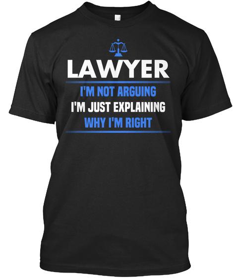 Lawyer I'm Not Arguing I'm Just Explaining Why I'm Right Black T-Shirt Front