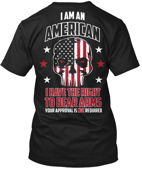 I Am An American I Have The Right To Bear Arms Your Approval Is Not Required Black T-Shirt Back
