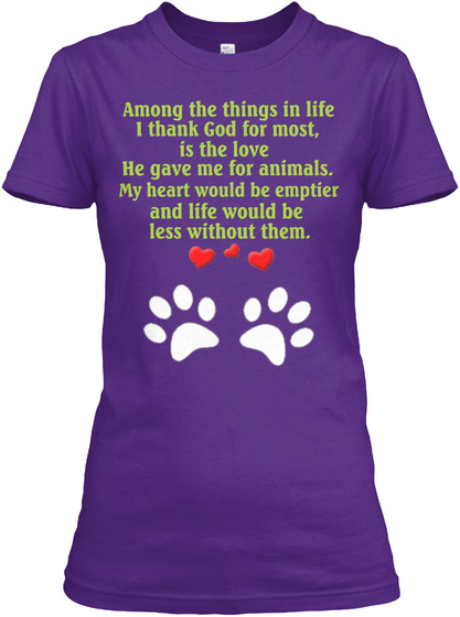 Among The Things In Life I Think God For Most Is The Love He Gave Me For Animals My Heart Would Be Emptier And Life... Purple T-Shirt Front