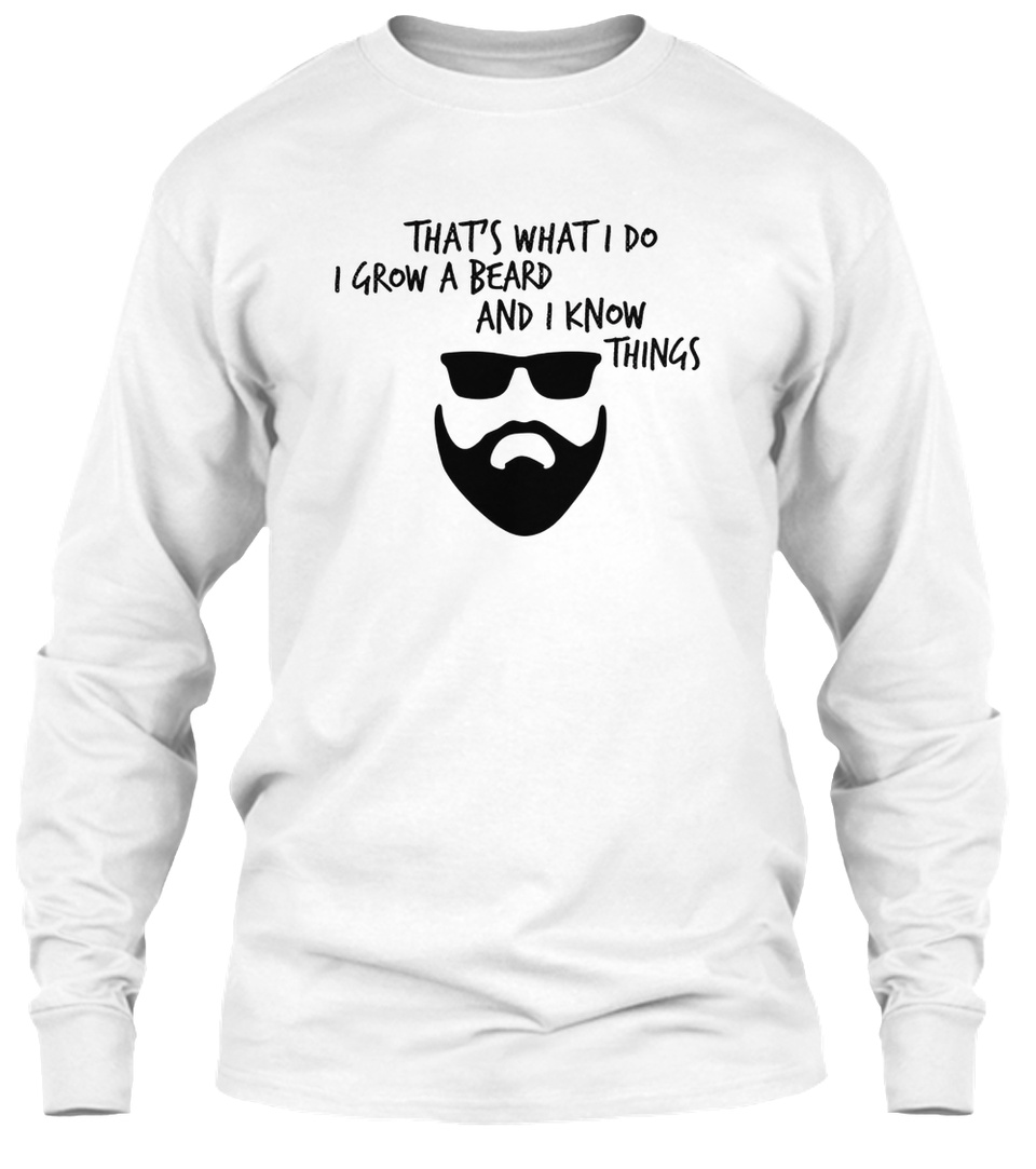That/'s What I Do I Grow A Beard And I Know Things T-Shirt Beard Ca Beard Shirt