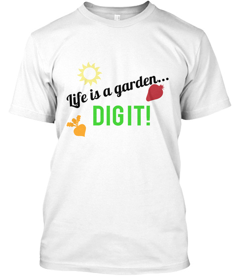 Life Is A Garden... Dig    It! White T-Shirt Front
