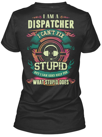 I Am A Dispatcher I Can't Fix Stupid But I Can Send Help For What Stupid Does Black T-Shirt Back