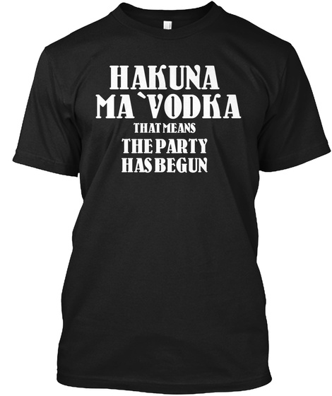 Hakuna Ma 'vodka That Mean The Party Has Begun Black T-Shirt Front