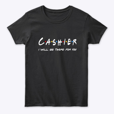 Cashier Gifts   I'll Be There For You Black T-Shirt Front