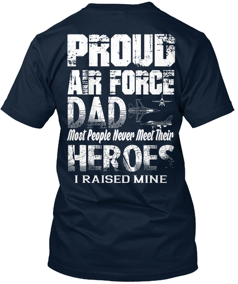 898acfa4 Proud Air Force Dad Most People Never Meet Their Heroes I Raised Mine New  Navy T