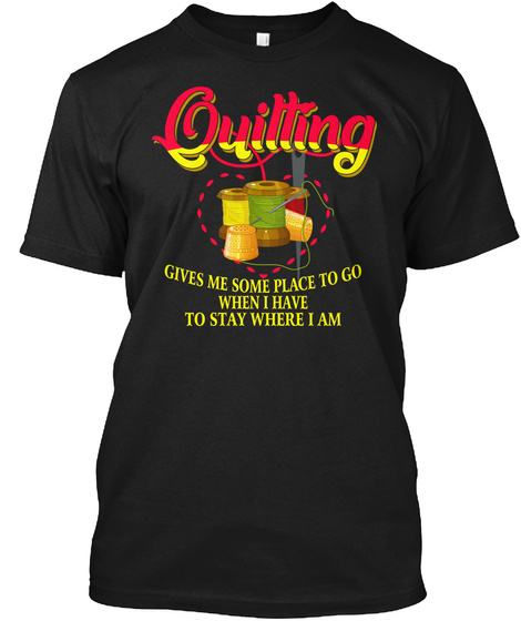 Quilting Gives Me Some Place To Go Shirt Black T-Shirt Front
