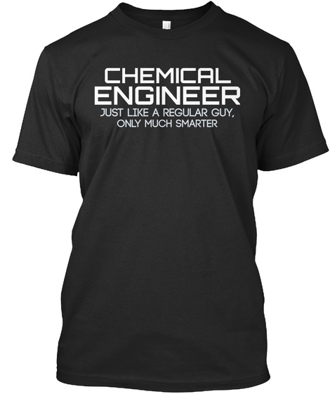 Chemical Engineer Just Like A Regular Guy Only Much Smarter Black T-Shirt Front