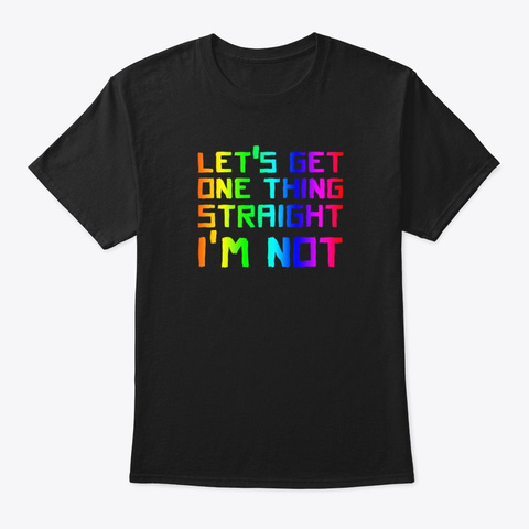 Lets Get One Thing Straight  Black T-Shirt Front