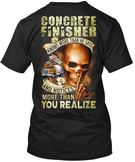 Concrete Finisher Know More Than He Says And Notices More Than You Realize Black T-Shirt Back