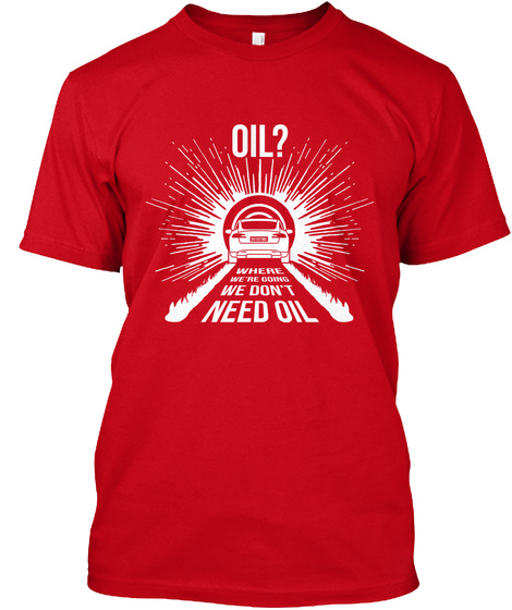 Oil? Where We Are Going We Don't Need Oil Red T-Shirt Front