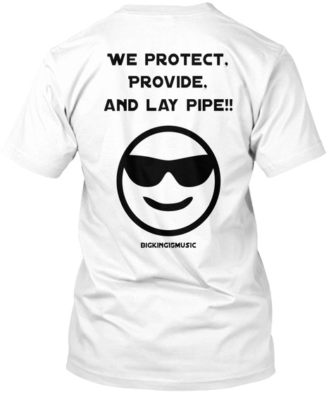 We Protect, Provide, And Lay Pipe!! Bigking15music White T-Shirt Back