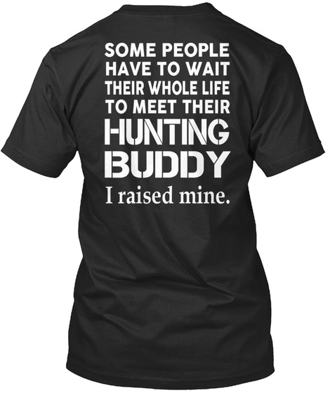Some People Have To Wait Their Whole Life To Meet Their Hunting Buddy I Raised Mine. Black T-Shirt Back