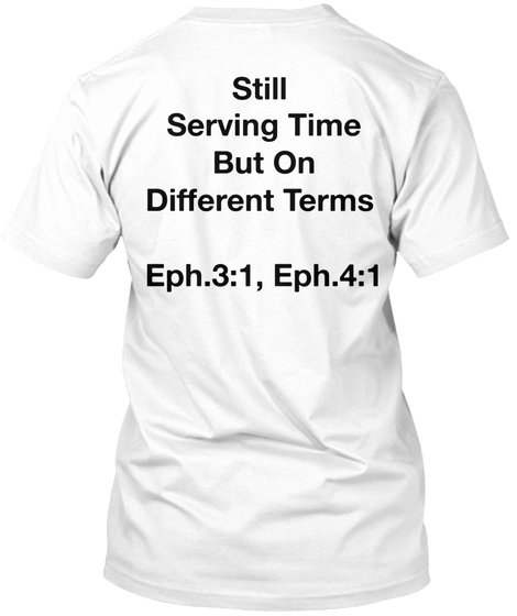 Still  Serving Time But On  Different Terms  Eph.3:1, Eph.4:1 White T-Shirt Back