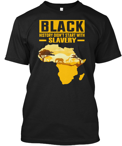 Black History Didn't Start With Slavery  Black T-Shirt Front