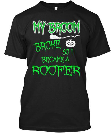 My Broom Broke So I Become A Roofer Black T-Shirt Front