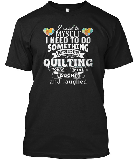 I Need To Do Something Besides Quilting Black T-Shirt Front