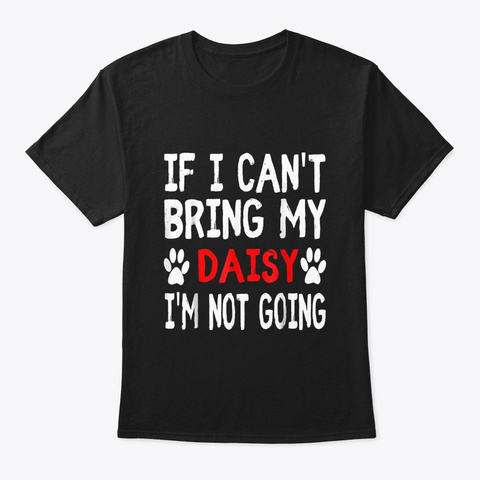 If I Cant Bring My Dog Daisy Im Not Black T-Shirt Front