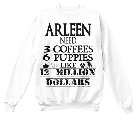 Arleen Need 3 Coffees 6 Puppies Like 12 Million Dollars White T-Shirt Front