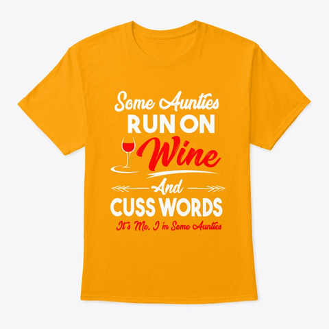 Some Aunties Run On Wine And Cuss Shirt Gold T-Shirt Front