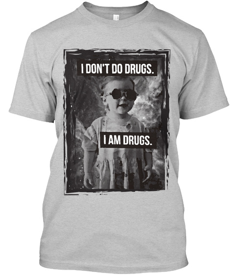 I Don't Do Drugs. I Am Drugs. Light Steel T-Shirt Front