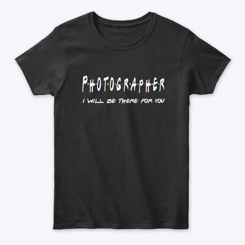 Photographer Gifts I'll Be There For You Black T-Shirt Front