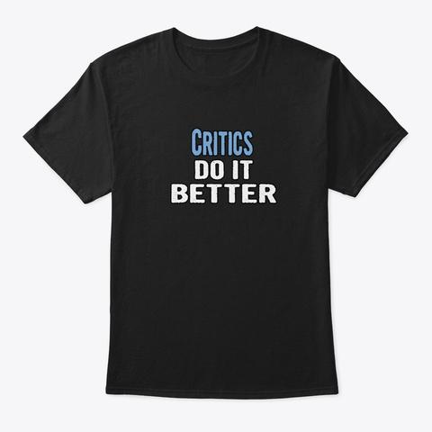 Critics Do It Better   Funny Gift Idea Black T-Shirt Front