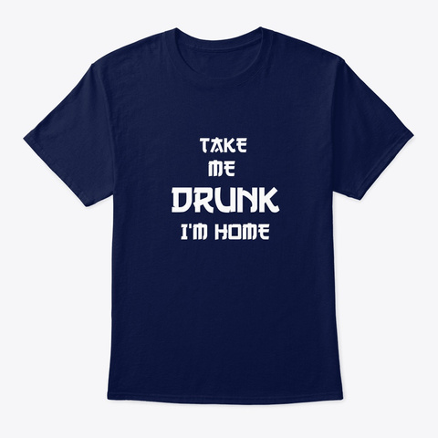 Take Me Drunk... I'm Home Navy T-Shirt Front